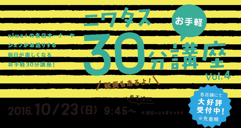 niwa+の各店オーナーやシェフがお送りする毎日が楽しくなるお手軽30分講座! 2016 10/23(日) 9:45~ 各店舗にて大好評受付中!※先着順