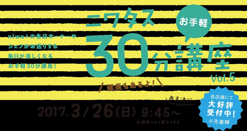 niwa+の各店オーナーやシェフがお送りする毎日が楽しくなるお手軽30分講座! 2017 3/26(日) 9:45~ 各店舗にて大好評受付中!※先着順