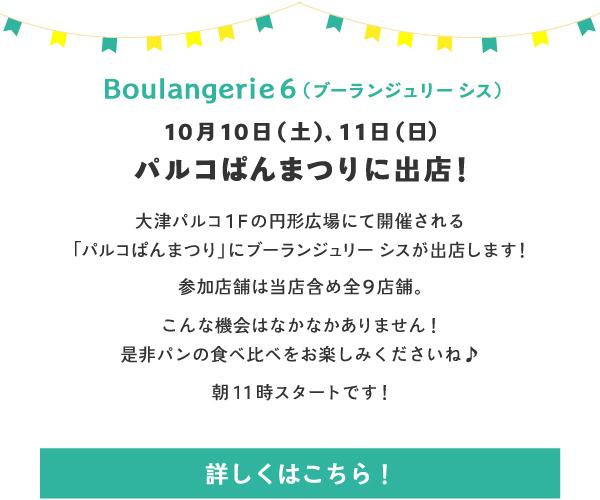 Boulangerie 6(ブーランジュリー シス) 10月10日(土)、11日(日)パルコぱんまつりに出展!大津パルコ1Fの円形広場にて開催される「パルコぱんまつり」にブーランジュリー シスが出展します!参加店舗は当店含め全9店舗。こんな機会はなかなかありません!是非パンの食べ比べをお楽しみくださいね♪朝11時スタートです!