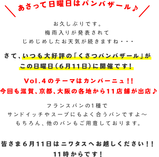 あさって日曜日はパンバザール♪お久しぶりです。梅雨入りが発表されてじめじめしたお天気が続きますね・・・さて、いつも大好評の「くさつパンバザール」がこの日曜日(6月11日)に開催です! Vol.4のテーマはカンパーニュ!!今回も滋賀、京都、大阪の各地から11店舗が出店♪フランスパンの1種でサンドイッチやスープにもよく合うパンですよ~もちろん、他のパンもご用意しております。 皆さま6月11日はニワタスへお越しください!!11時からです!