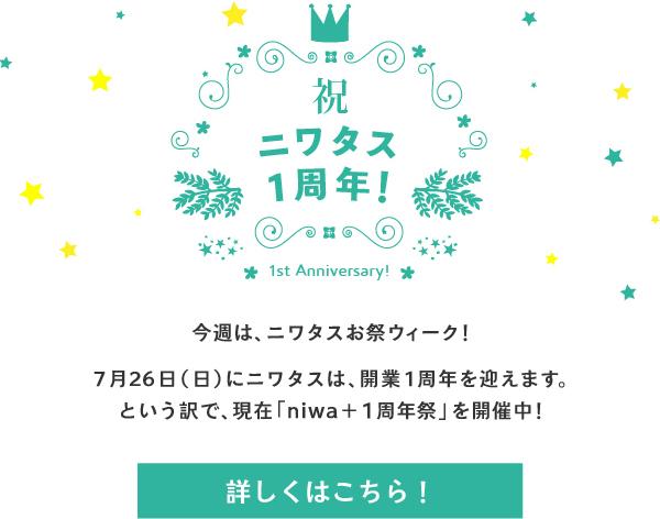 今週は、ニワタスお祭ウィーク!7月26日(日)にニワタスは、開業1周年を迎えます。という訳で、現在「niwa+1周年祭」を開催中!