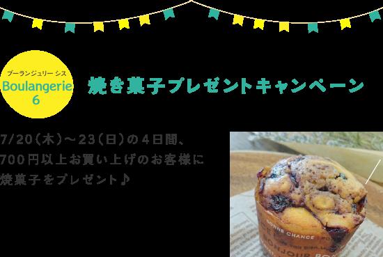 Boulangerie6 焼き菓子プレゼントキャンペーン 7/20(木)~23(日)の4日間、700円以上お買い上げのお客様に焼菓子をプレゼント♪