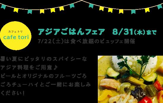cafe tori アジアごはんフェア 8/31(木)まで 7/22(土)は食べ放題のビュッフェ開催 暑い夏にピッタリのスパイシーなアジア料理をご用意♪ ビールとオリジナルのフルーツごろごろチューハイとご一緒にお楽しみください!