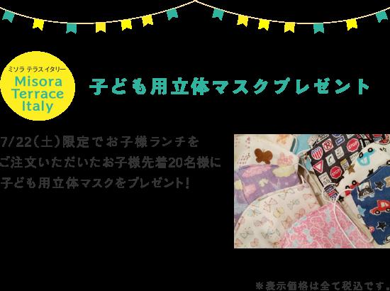 MisoraTerraceItaly 子ども用立体マスクプレゼント 7/22(土)限定でお子様ランチをご注文いただいたお子様先着20名様に子ども用立体マスクをプレゼント!